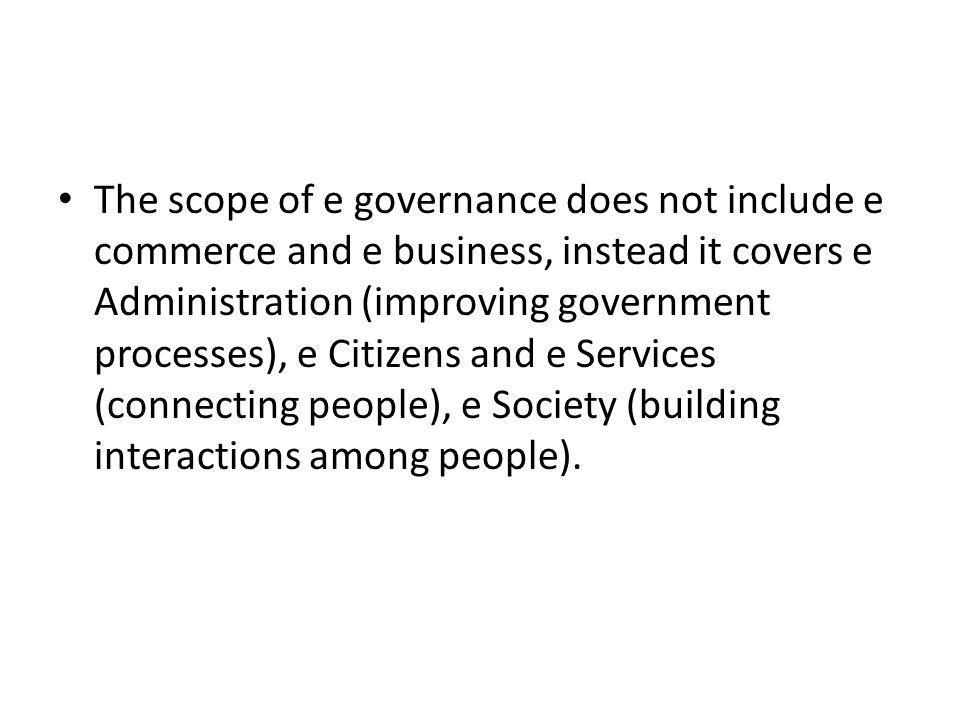 The scope of e governance does not include e commerce and e business, instead it covers e Administration (improving government processes), e Citizens and e Services (connecting people), e Society (building interactions among people).