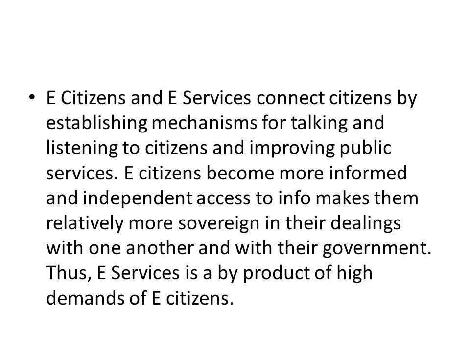 E Citizens and E Services connect citizens by establishing mechanisms for talking and listening to citizens and improving public services.