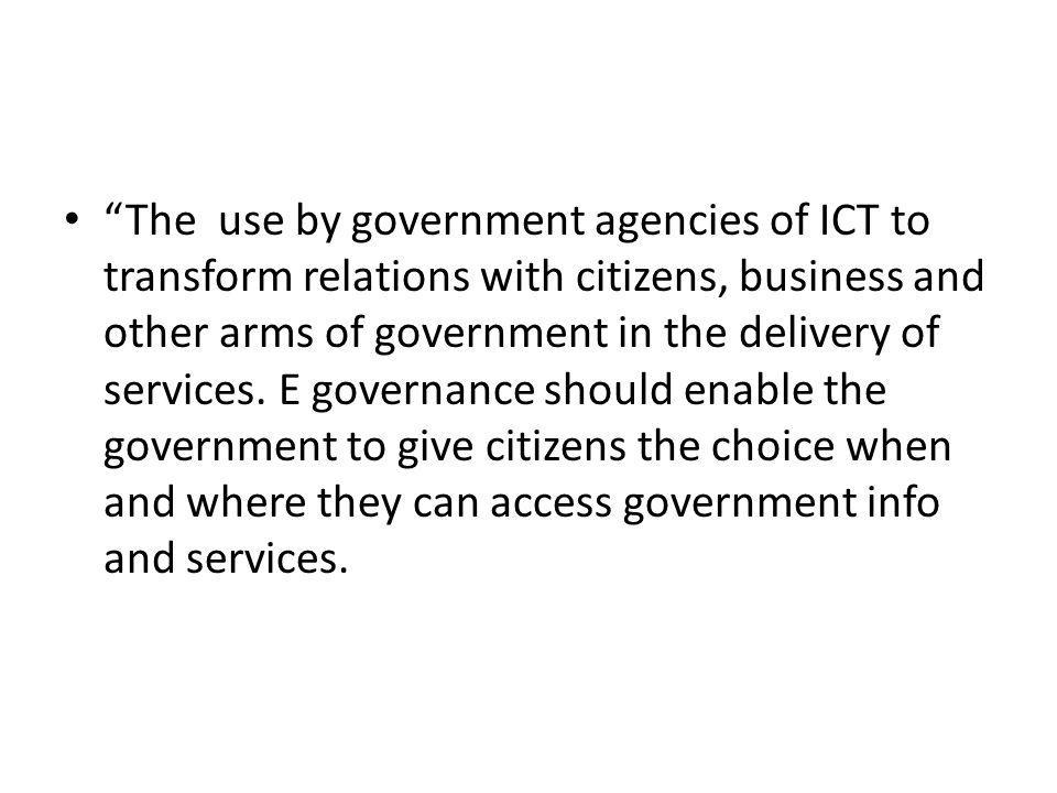 The use by government agencies of ICT to transform relations with citizens, business and other arms of government in the delivery of services.