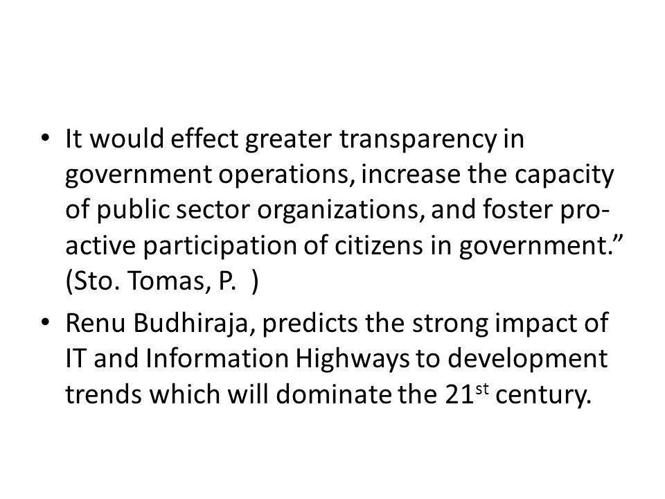 It would effect greater transparency in government operations, increase the capacity of public sector organizations, and foster pro-active participation of citizens in government. (Sto. Tomas, P. )