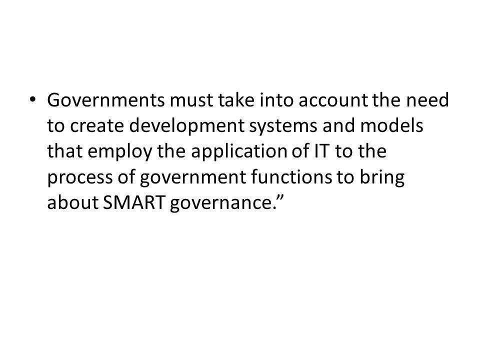 Governments must take into account the need to create development systems and models that employ the application of IT to the process of government functions to bring about SMART governance.