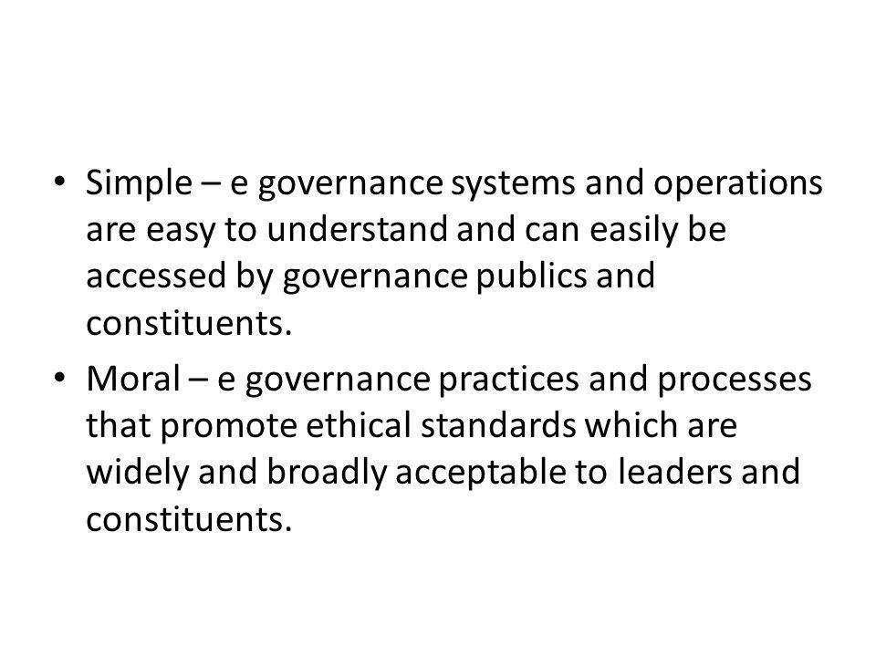 Simple – e governance systems and operations are easy to understand and can easily be accessed by governance publics and constituents.