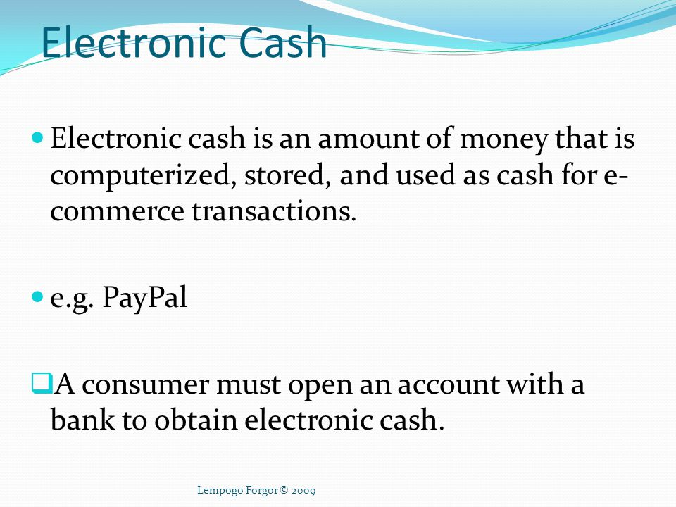 Electronic Cash Electronic cash is an amount of money that is computerized, stored, and used as cash for e-commerce transactions.