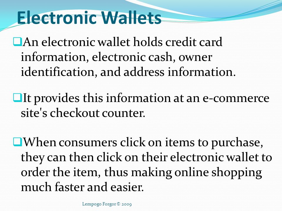 Electronic Wallets An electronic wallet holds credit card information, electronic cash, owner identification, and address information.