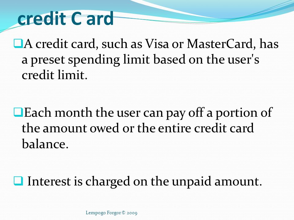 credit C ard A credit card, such as Visa or MasterCard, has a preset spending limit based on the user s credit limit.