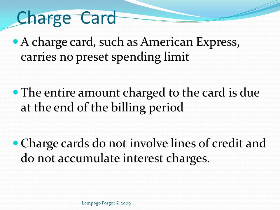 Charge Card A charge card, such as American Express, carries no preset spending limit.