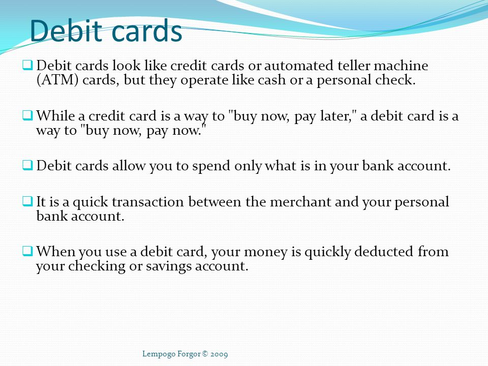 Debit cards Debit cards look like credit cards or automated teller machine (ATM) cards, but they operate like cash or a personal check.