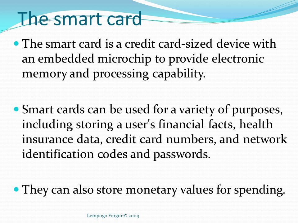 The smart card The smart card is a credit card-sized device with an embedded microchip to provide electronic memory and processing capability.