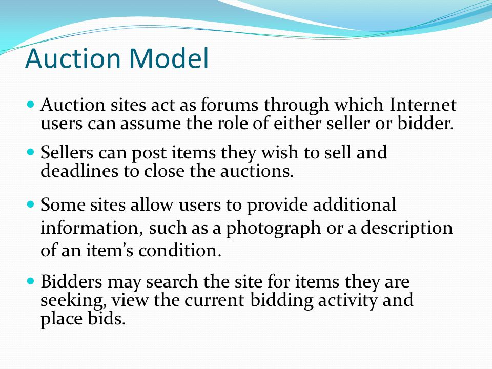 Auction Model Auction sites act as forums through which Internet users can assume the role of either seller or bidder.