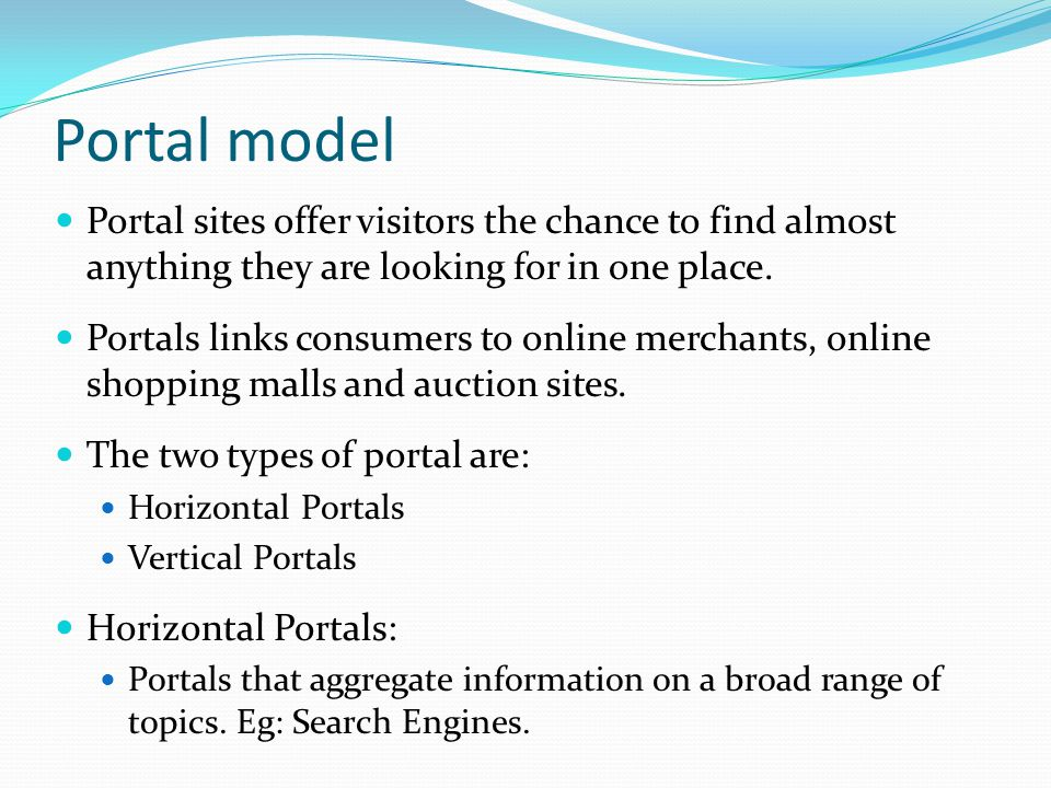 Portal model Portal sites offer visitors the chance to find almost anything they are looking for in one place.