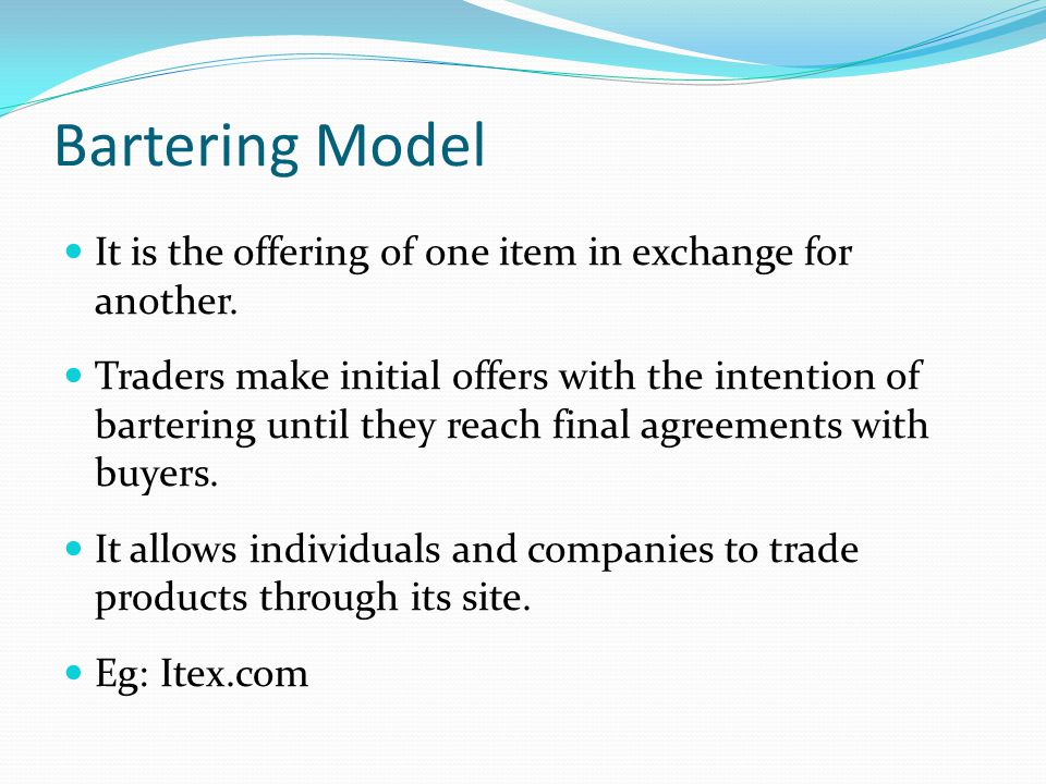 Bartering Model It is the offering of one item in exchange for another.