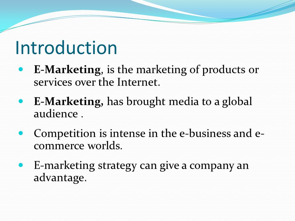 Introduction E-Marketing, is the marketing of products or services over the Internet. E-Marketing, has brought media to a global audience .