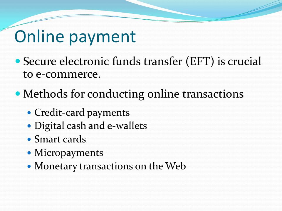 Online payment Secure electronic funds transfer (EFT) is crucial to e-commerce. Methods for conducting online transactions.