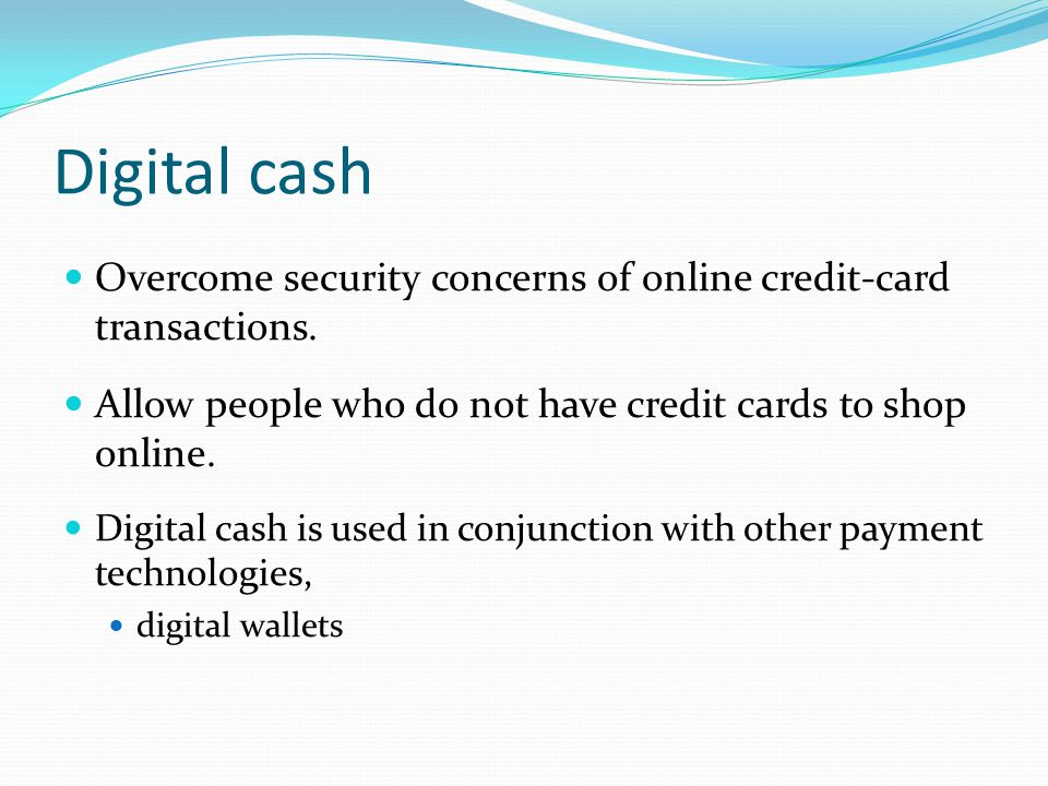 Digital cash Overcome security concerns of online credit-card transactions. Allow people who do not have credit cards to shop online.