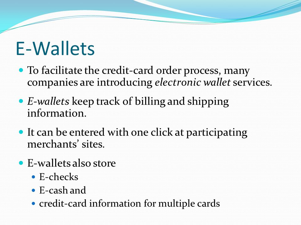 E-Wallets To facilitate the credit-card order process, many companies are introducing electronic wallet services.