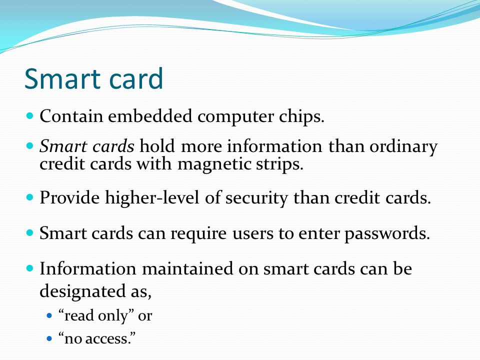 Smart card Contain embedded computer chips.