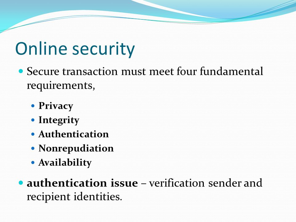Online security Secure transaction must meet four fundamental requirements, Privacy. Integrity. Authentication.
