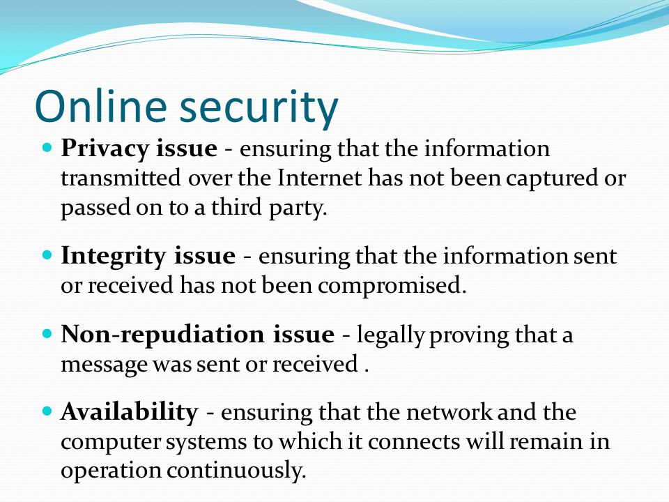 Online security Privacy issue - ensuring that the information transmitted over the Internet has not been captured or passed on to a third party.