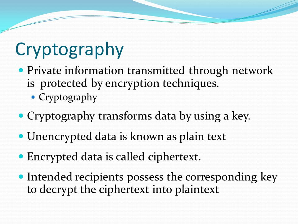 Cryptography Private information transmitted through network is protected by encryption techniques.