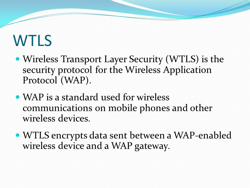 WTLS Wireless Transport Layer Security (WTLS) is the security protocol for the Wireless Application Protocol (WAP).