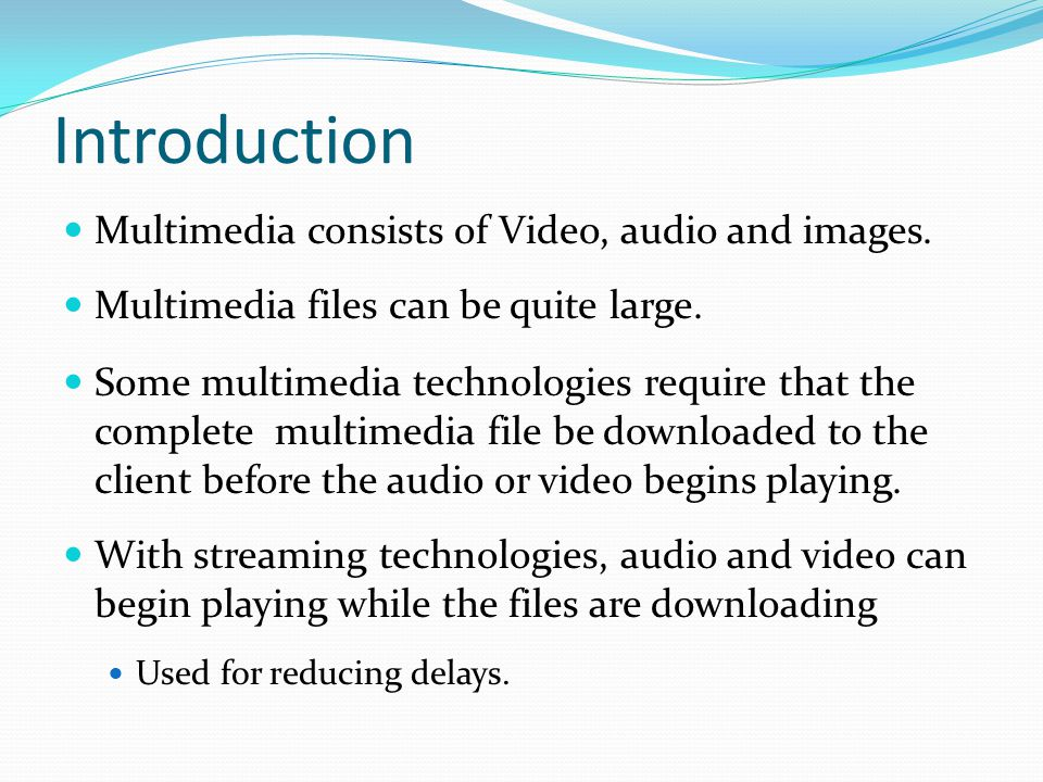 Introduction Multimedia consists of Video, audio and images.