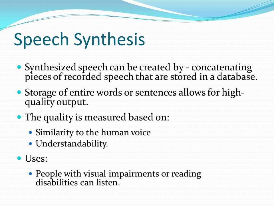 Speech Synthesis Synthesized speech can be created by - concatenating pieces of recorded speech that are stored in a database.