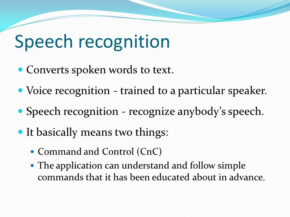 Speech recognition Converts spoken words to text.