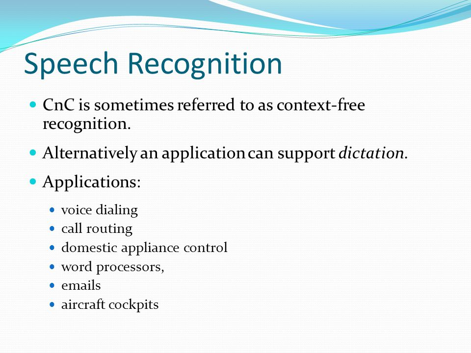 Speech Recognition CnC is sometimes referred to as context-free recognition. Alternatively an application can support dictation.