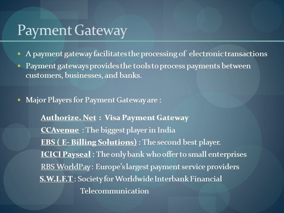 Payment Gateway A payment gateway facilitates the processing of electronic transactions.