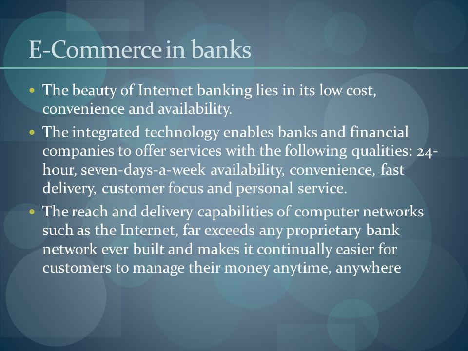 E-Commerce in banks The beauty of Internet banking lies in its low cost, convenience and availability.