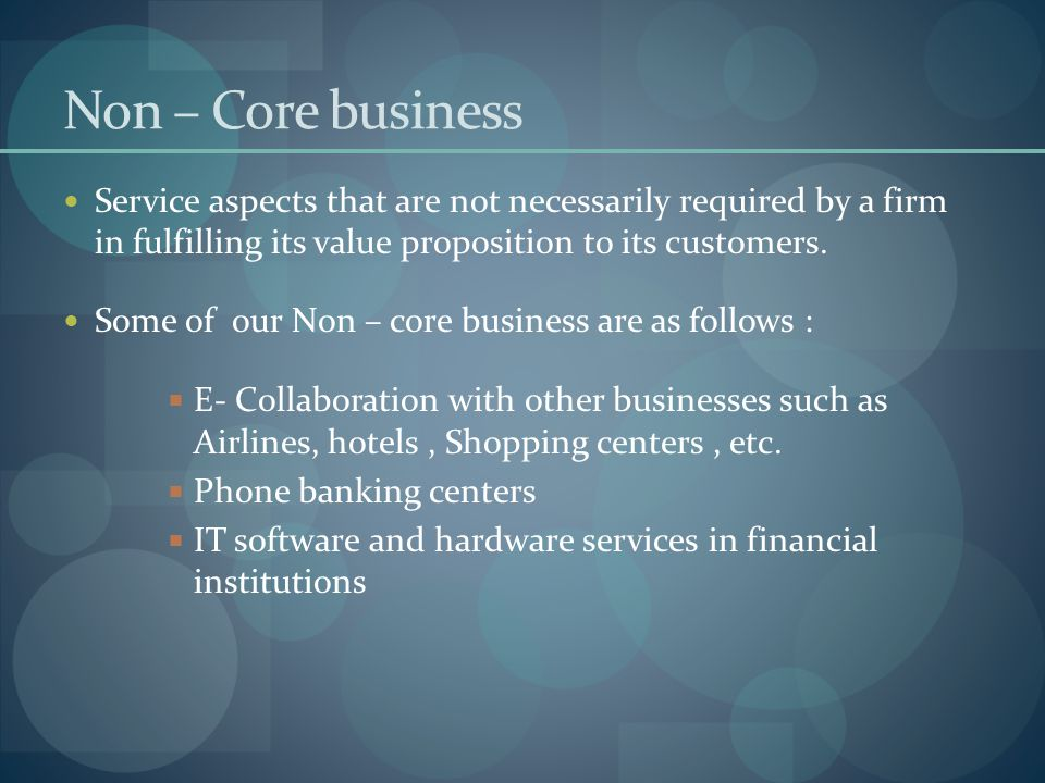 Non – Core business Service aspects that are not necessarily required by a firm in fulfilling its value proposition to its customers.