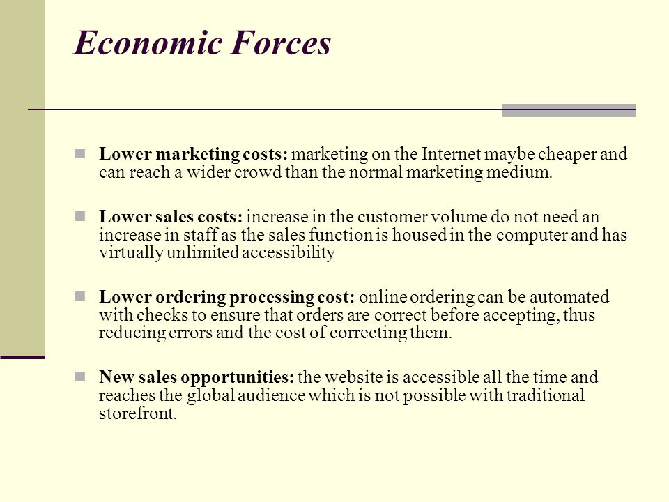 Economic Forces Lower marketing costs: marketing on the Internet maybe cheaper and can reach a wider crowd than the normal marketing medium.