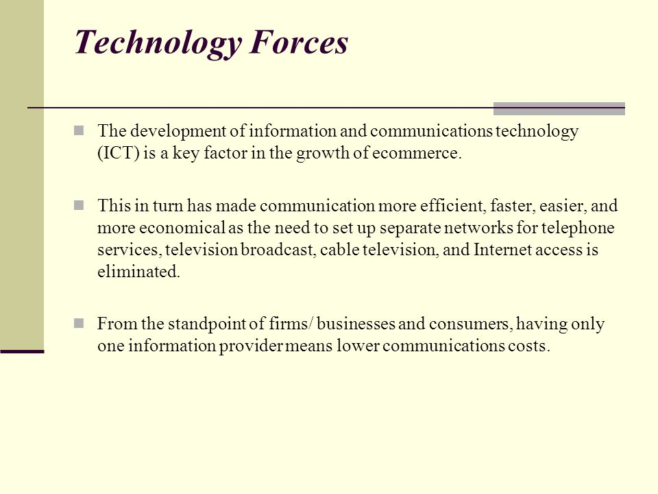 Technology Forces The development of information and communications technology (ICT) is a key factor in the growth of ecommerce.