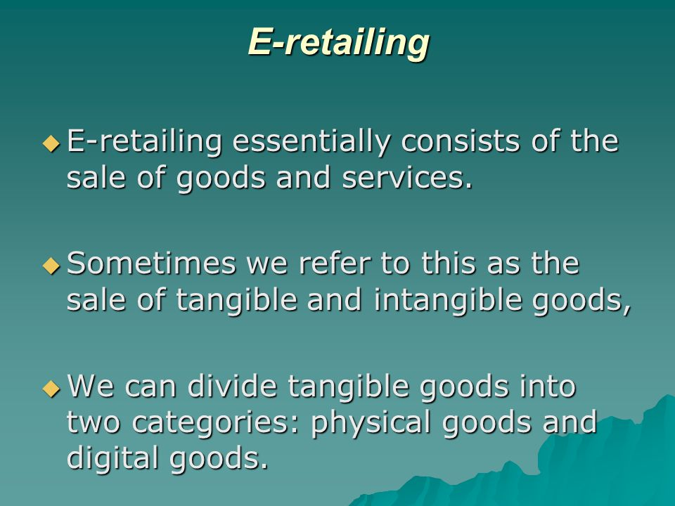 E-retailing E-retailing essentially consists of the sale of goods and services.