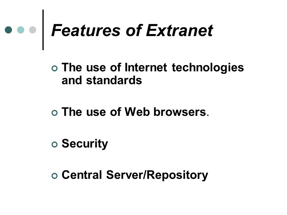 Features of Extranet The use of Internet technologies and standards