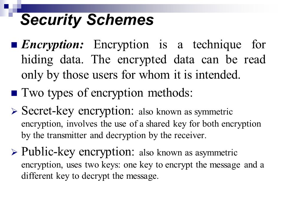Security Schemes Encryption: Encryption is a technique for hiding data. The encrypted data can be read only by those users for whom it is intended.
