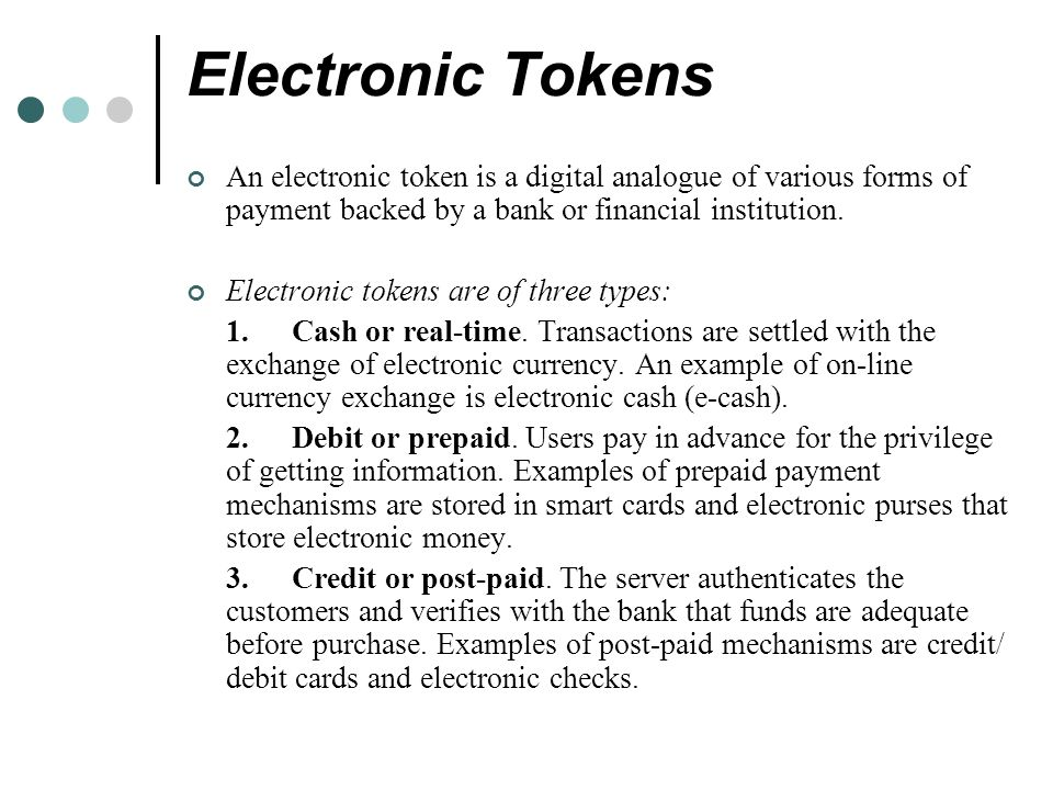 Electronic Tokens An electronic token is a digital analogue of various forms of payment backed by a bank or financial institution.