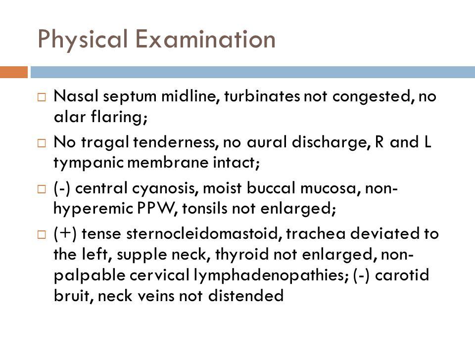 Physical Examination Nasal septum midline, turbinates not congested, no alar flaring;