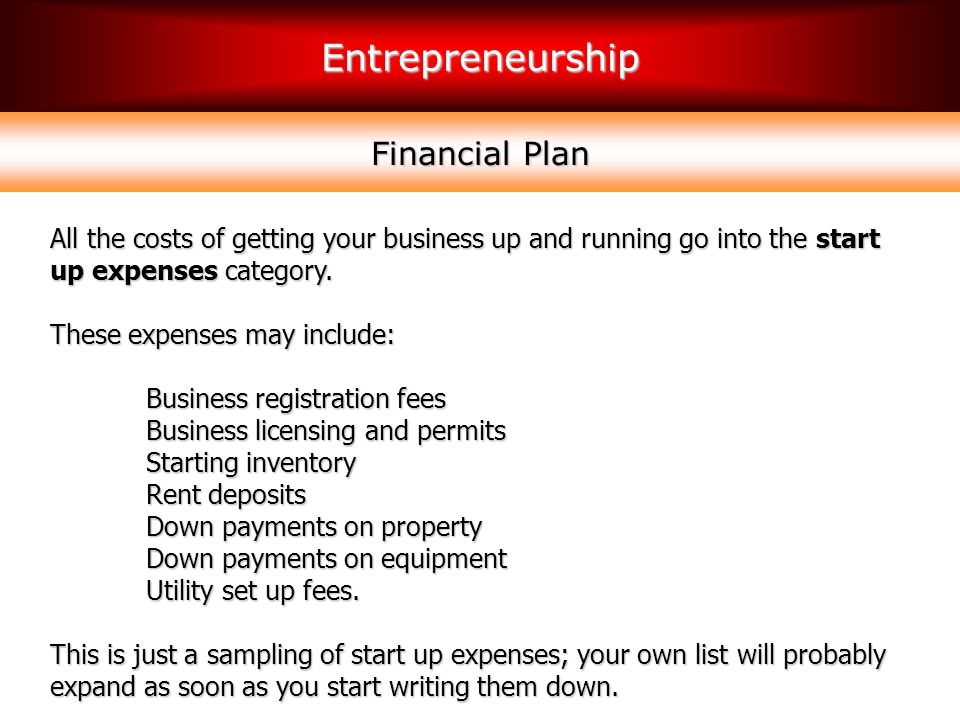 Financial Plan All the costs of getting your business up and running go into the start up expenses category.