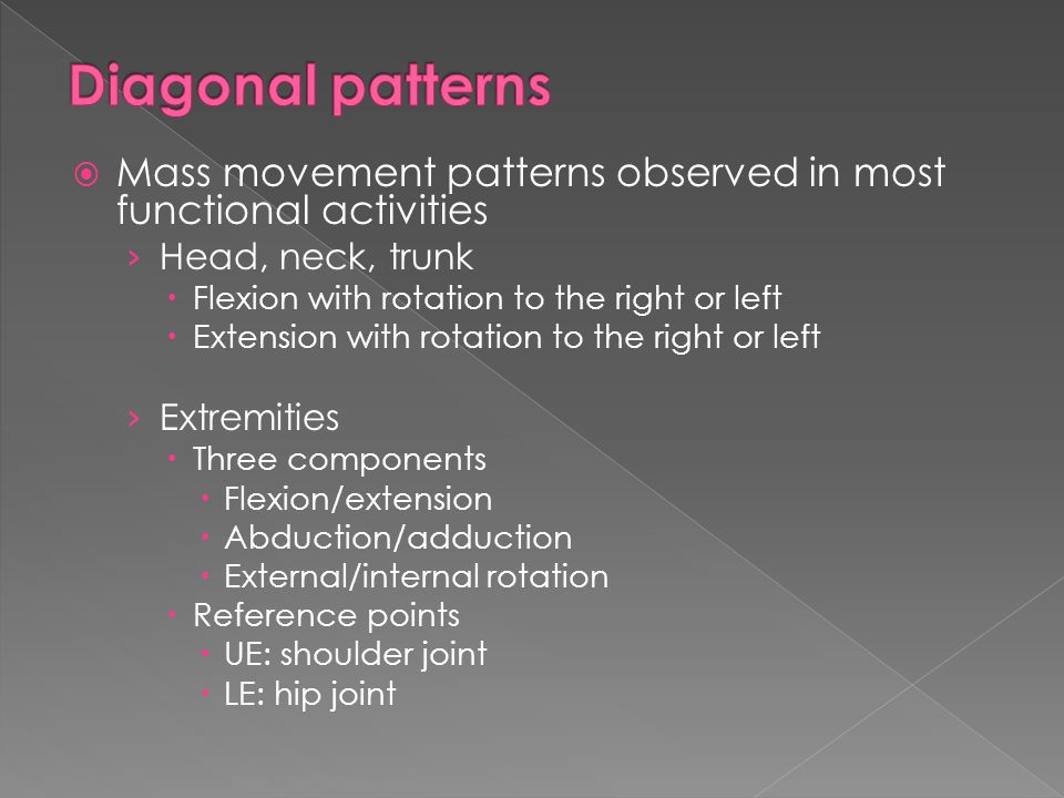 Diagonal patterns Mass movement patterns observed in most functional activities. Head, neck, trunk.