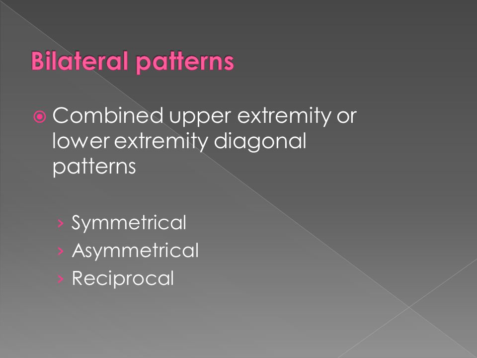 Bilateral patterns Combined upper extremity or lower extremity diagonal patterns. Symmetrical. Asymmetrical.