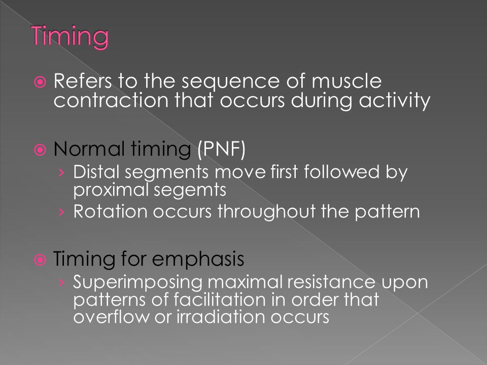Timing Refers to the sequence of muscle contraction that occurs during activity. Normal timing (PNF)
