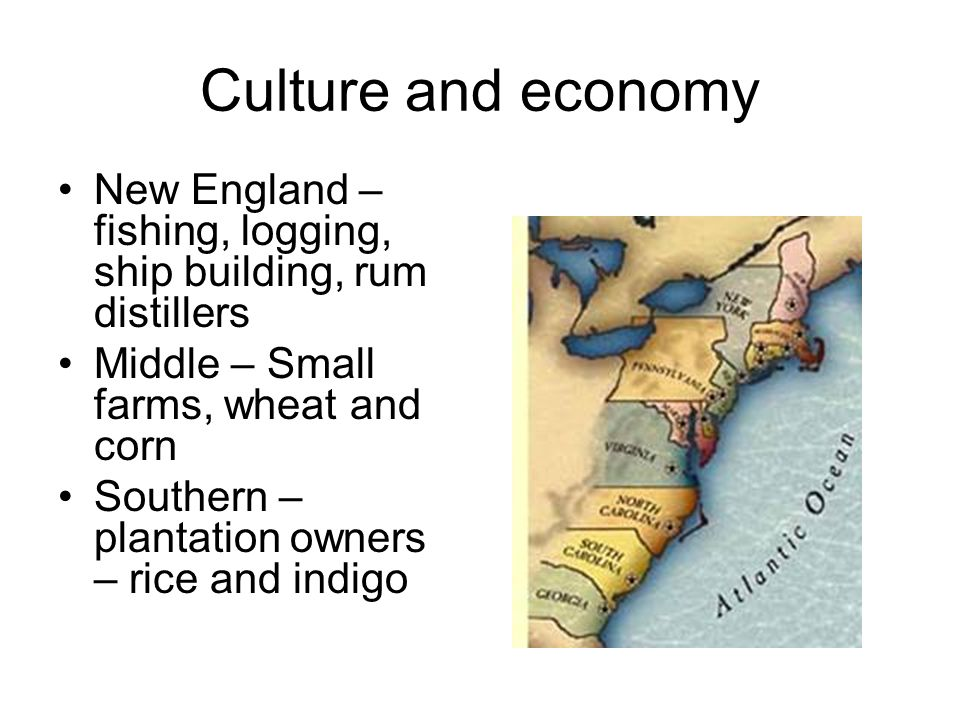 Culture and economy New England – fishing, logging, ship building, rum distillers. Middle – Small farms, wheat and corn.