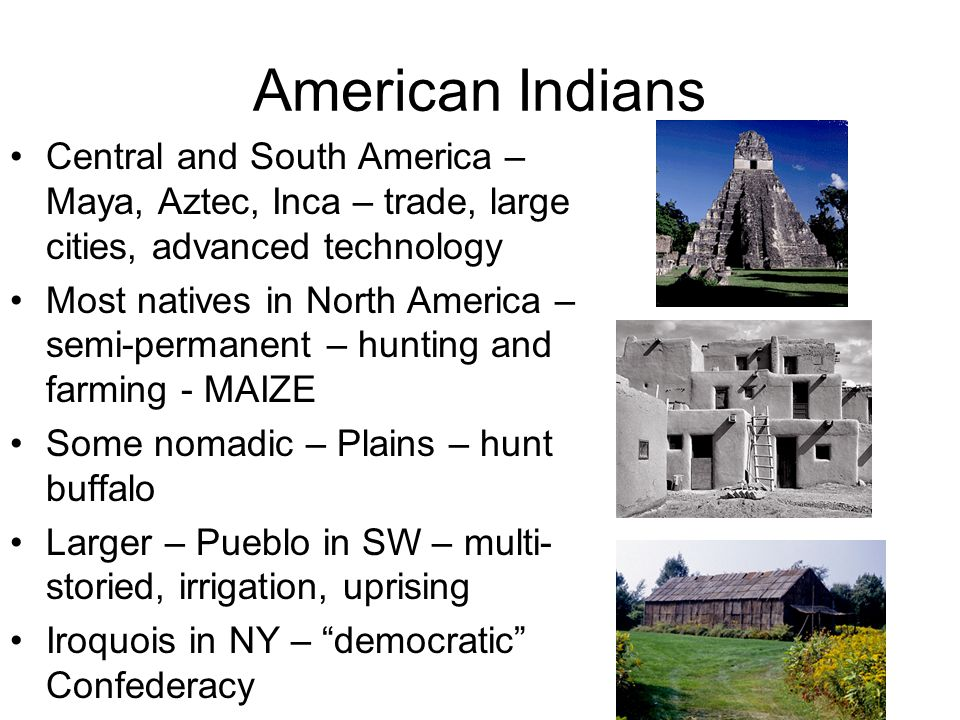 American Indians Central and South America – Maya, Aztec, Inca – trade, large cities, advanced technology.