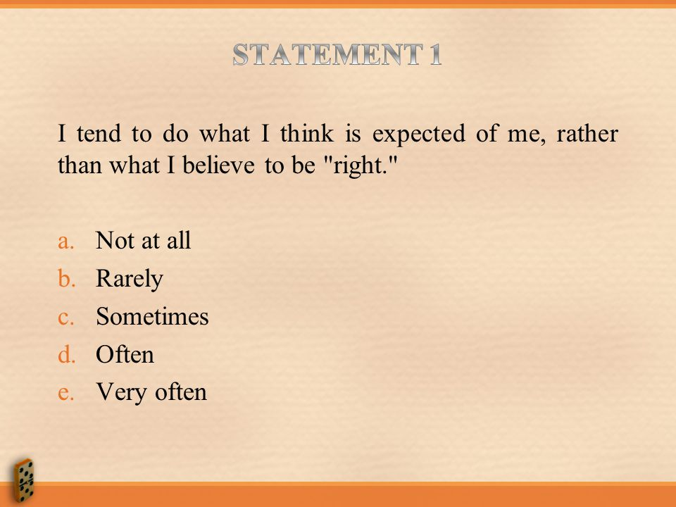 STATEMENT 1 I tend to do what I think is expected of me, rather than what I believe to be right. Not at all.