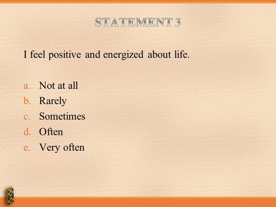 STATEMENT 3 I feel positive and energized about life. Not at all