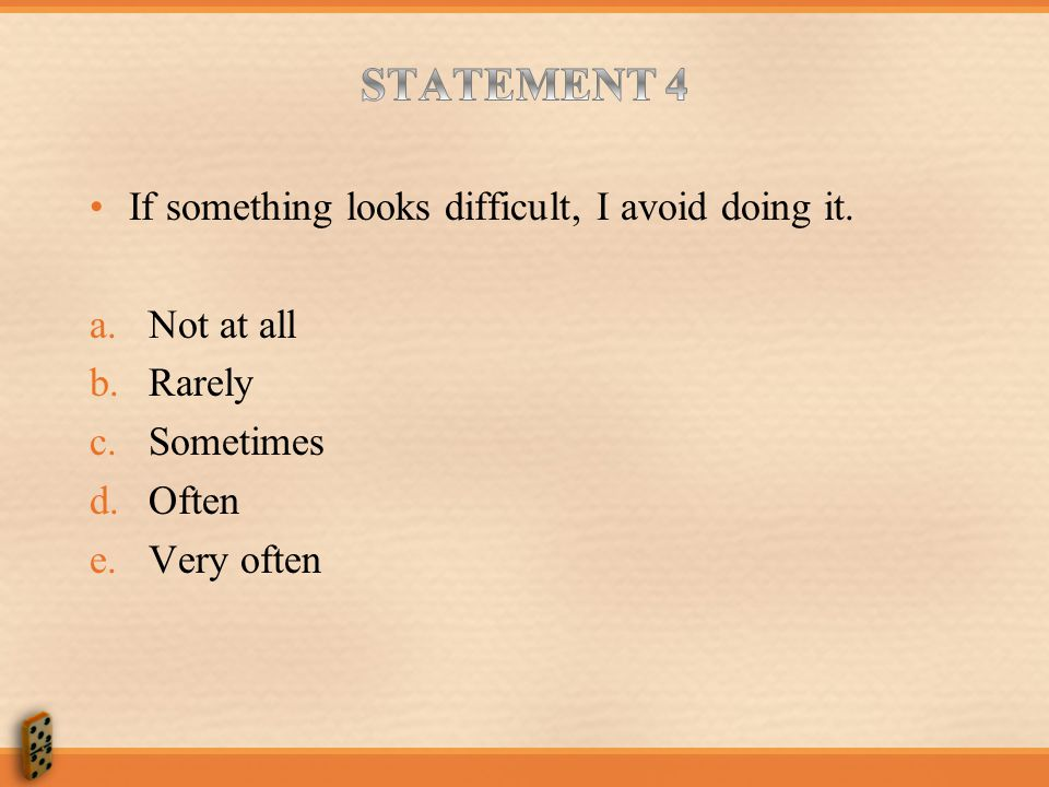 STATEMENT 4 If something looks difficult, I avoid doing it. Not at all