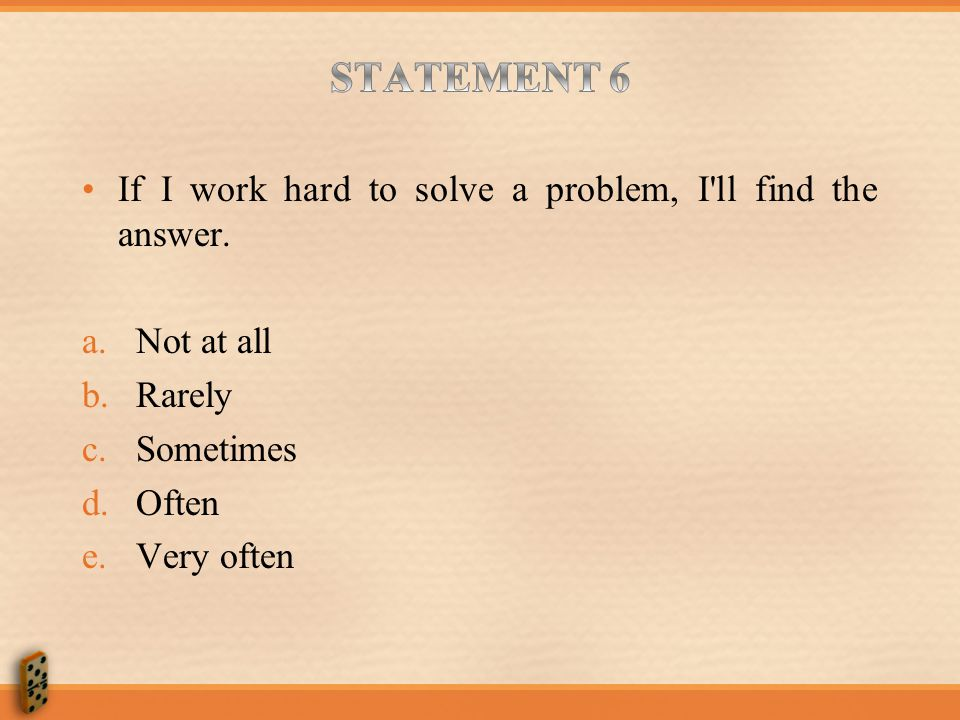 STATEMENT 6 If I work hard to solve a problem, I ll find the answer.
