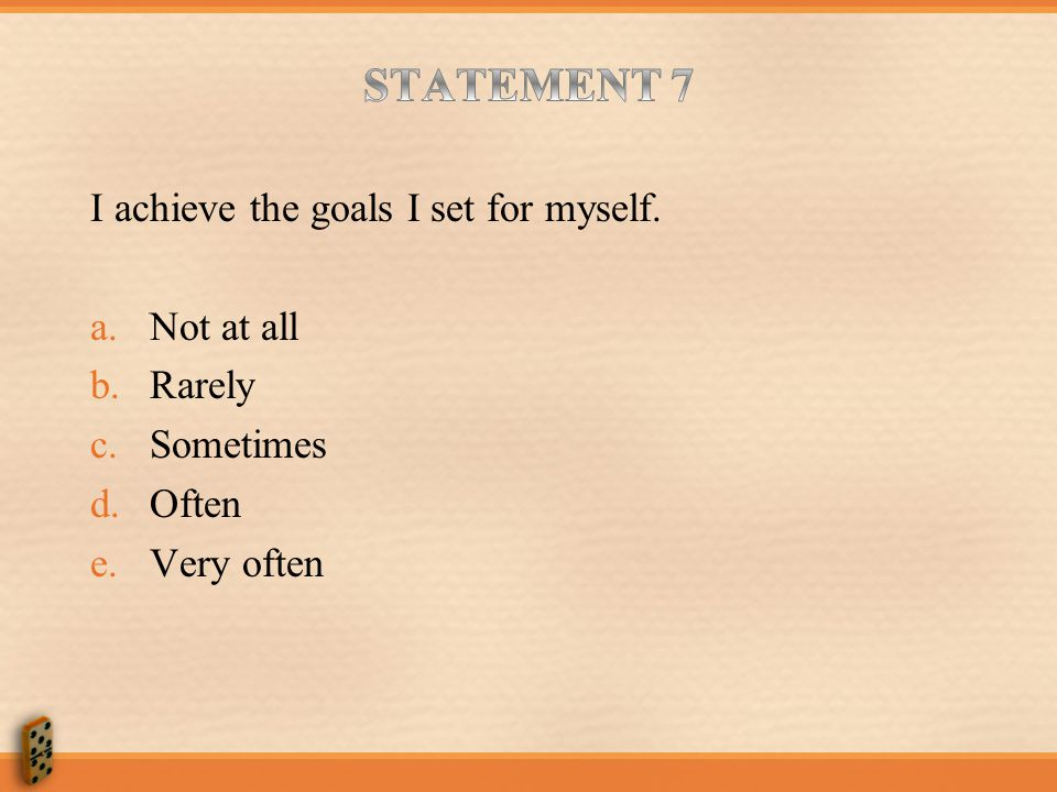 STATEMENT 7 I achieve the goals I set for myself. Not at all Rarely
