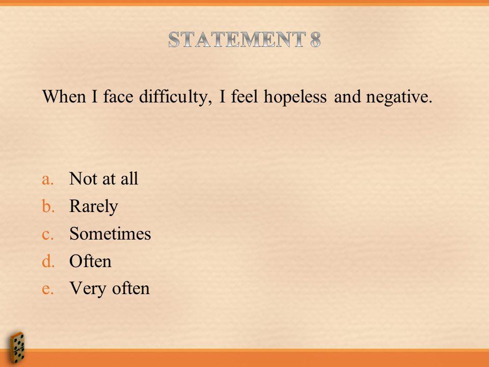 STATEMENT 8 When I face difficulty, I feel hopeless and negative.
